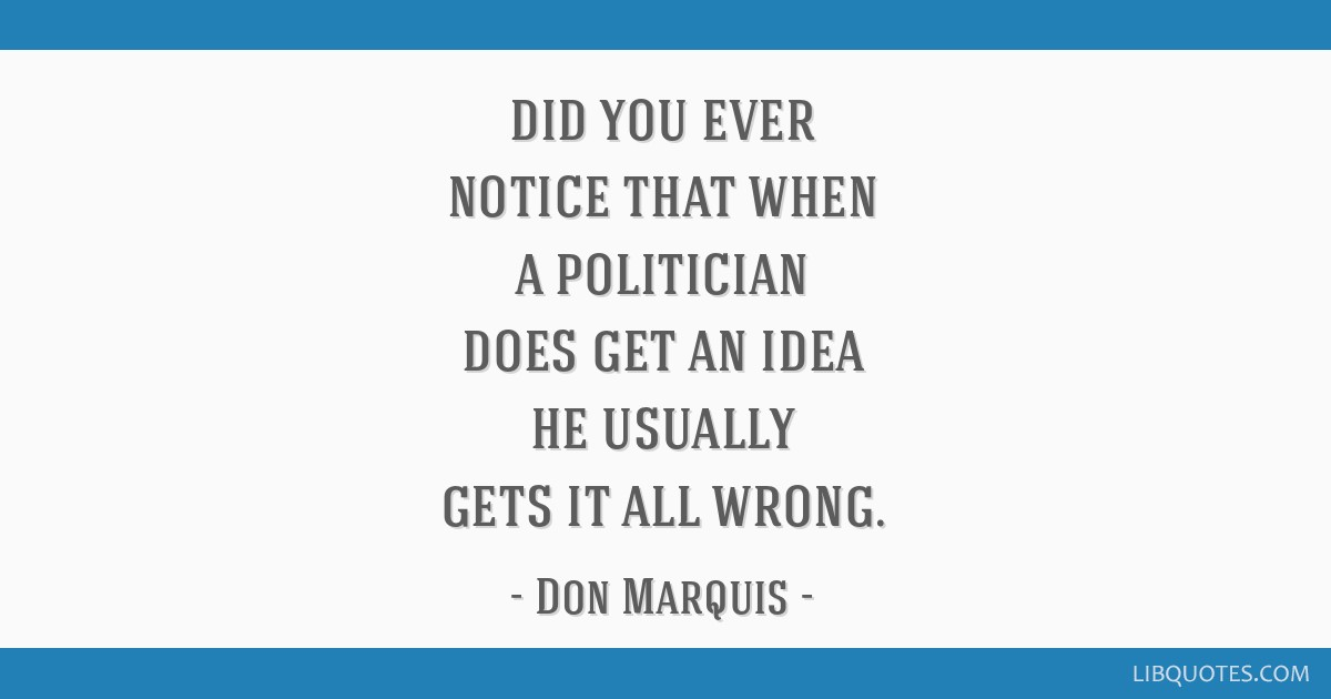 Did you ever notice that when a politician does get an idea he usually gets it all wrong.