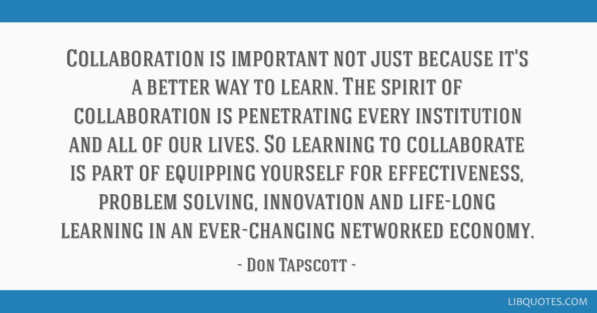 Collaboration is important not just because it's a better way to learn. The spirit of collaboration is penetrating every institution and all of our...