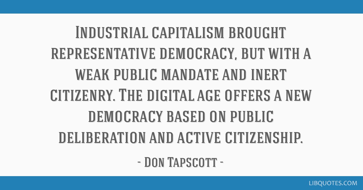 Industrial capitalism brought representative democracy, but with a weak public mandate and inert citizenry. The digital age offers a new democracy...