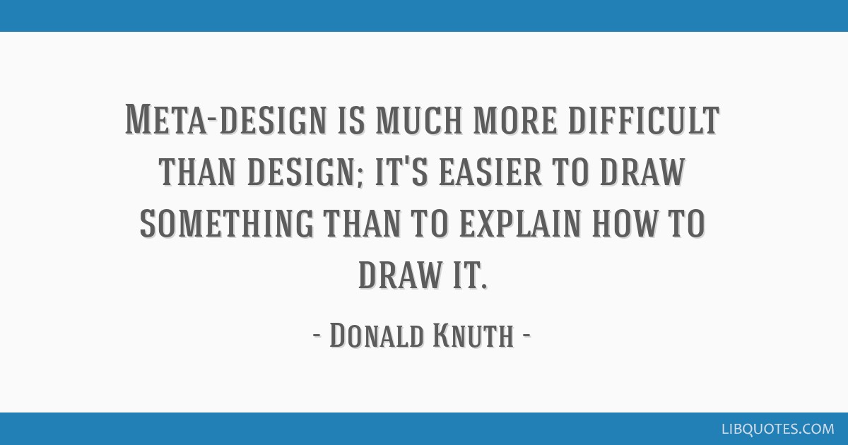 Meta-design is much more difficult than design; it's easier to draw something than to explain how to draw it.