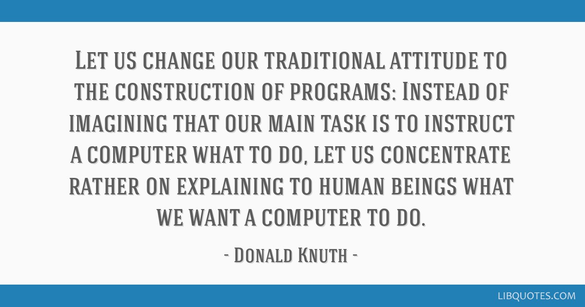 Let us change our traditional attitude to the construction of programs: Instead of imagining that our main task is to instruct a computer what to do, ...