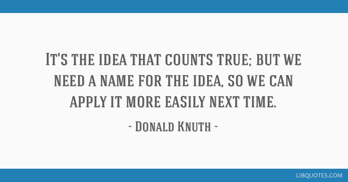It's the idea that counts true; but we need a name for the idea, so we can apply it more easily next time.