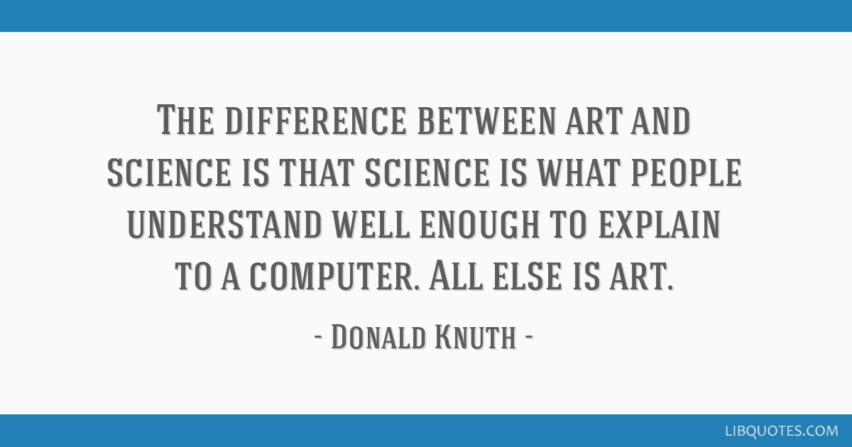 The difference between art and science is that science is what people understand well enough to explain to a computer. All else is art.