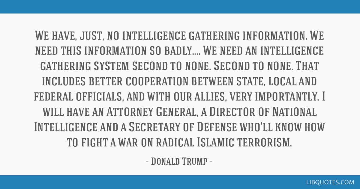 We have, just, no intelligence gathering information. We need this information so badly.... We need an intelligence gathering system second to none....