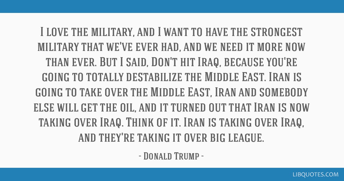 I love the military, and I want to have the strongest military that we've ever had, and we need it more now than ever. But I said, Don't hit Iraq,...