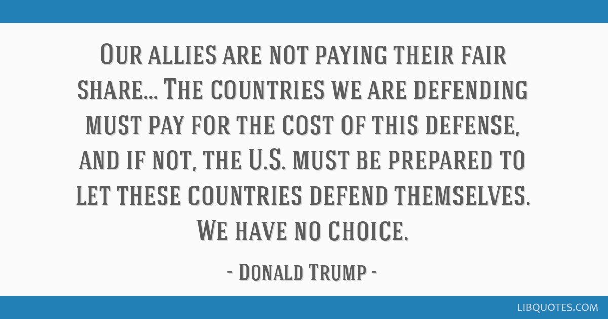Our allies are not paying their fair share... The countries we are defending must pay for the cost of this defense, and if not, the U.S. must be...