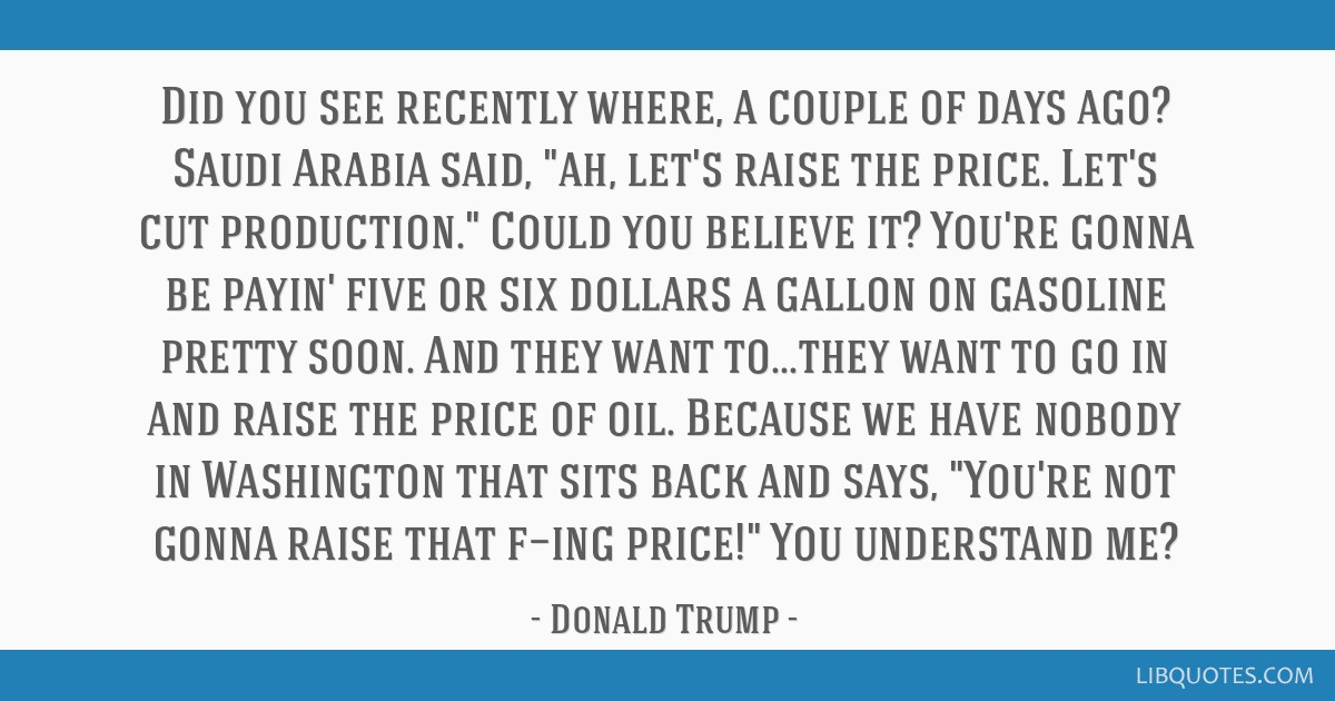 Did you see recently where, a couple of days ago? Saudi Arabia said, ah, let's raise the price. Let's cut production. Could you believe it? You're...