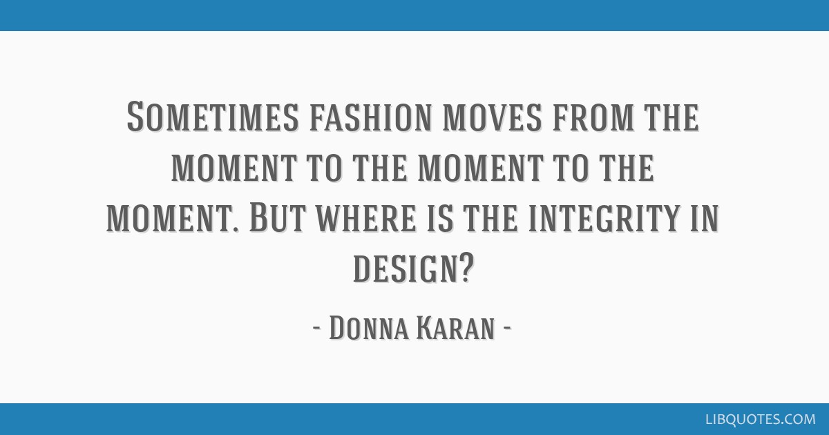 Sometimes fashion moves from the moment to the moment to the moment. But where is the integrity in design?