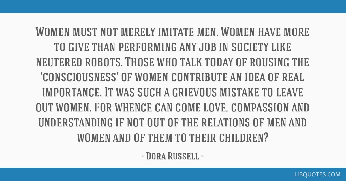 Women must not merely imitate men. Women have more to give than performing any job in society like neutered robots. Those who talk today of rousing...