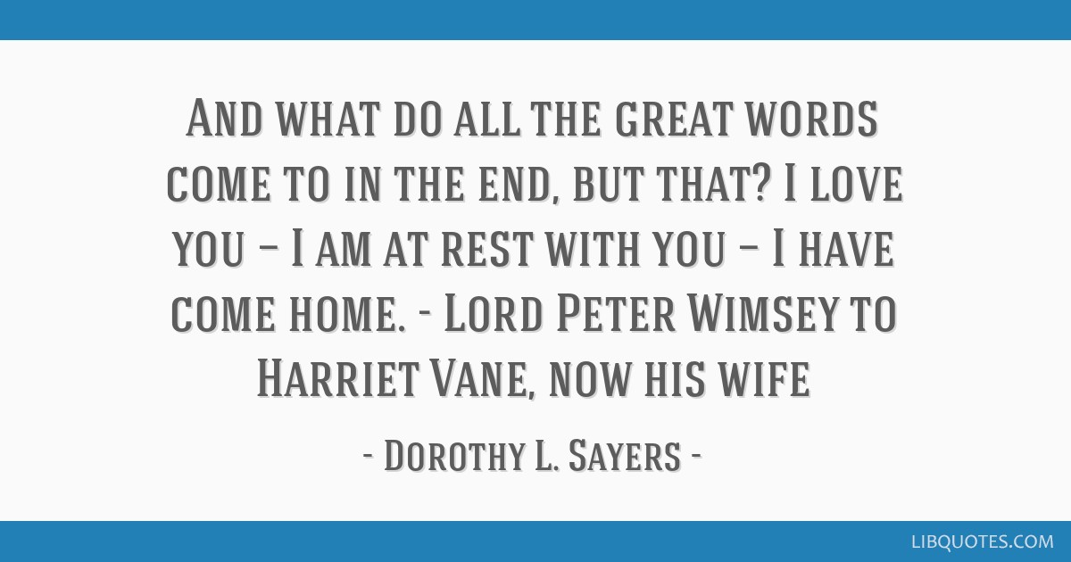 And what do all the great words come to in the end, but that? I love you — I am at rest with you — I have come home. - Lord Peter Wimsey to...