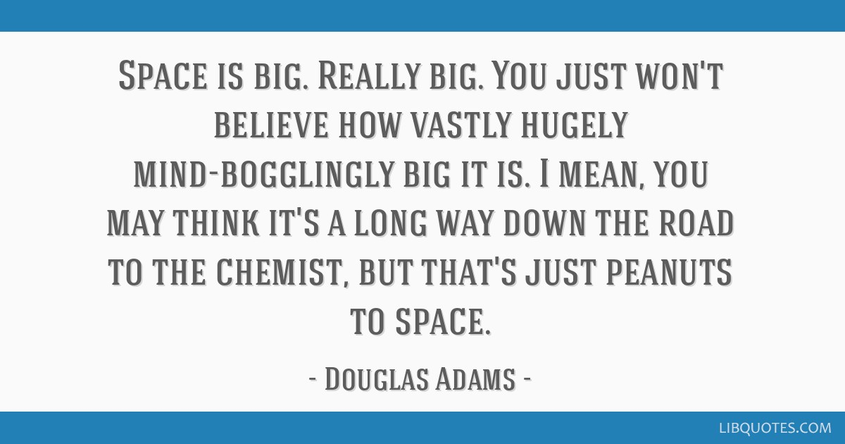 Space is big. Really big. You just won't believe how vastly hugely mind-bogglingly big it is. I mean, you may think it's a long way down the road to...