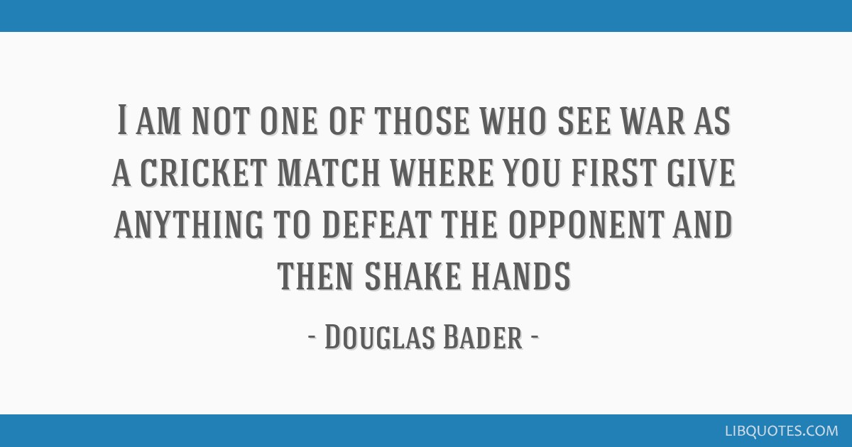 I Am Not One Of Those Who See War As A Cricket Match Where You First