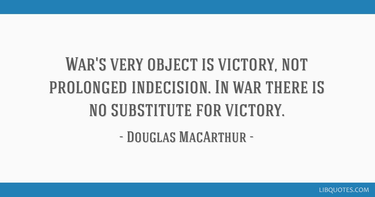 War's very object is victory, not prolonged indecision. In war there is no substitute for victory.