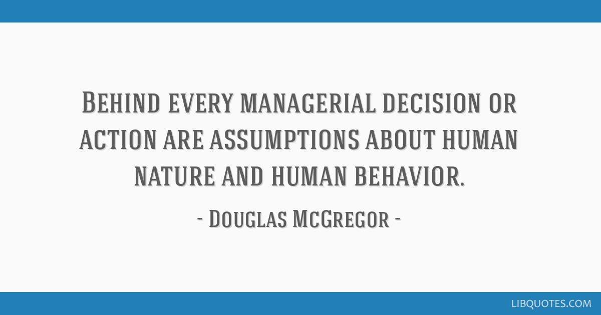 Behind Every Managerial Decision Or Action Are Assumptions About