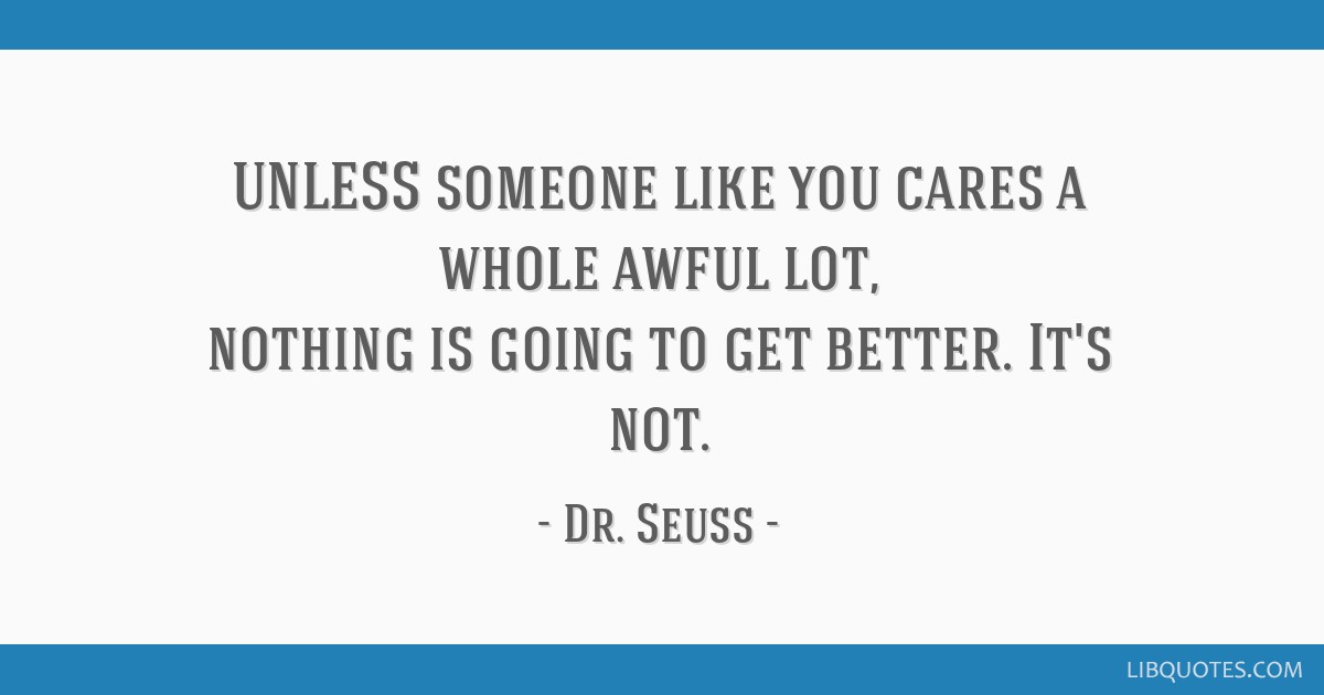 UNLESS someone like you cares a whole awful lot, nothing is going to get better. It's not.
