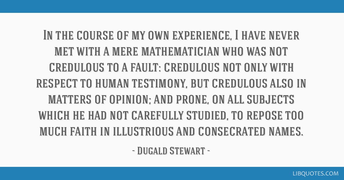In the course of my own experience, I have never met with a mere mathematician who was not credulous to a fault: credulous not only with respect to...