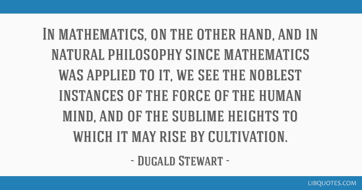 In mathematics, on the other hand, and in natural philosophy since mathematics was applied to it, we see the noblest instances of the force of the...