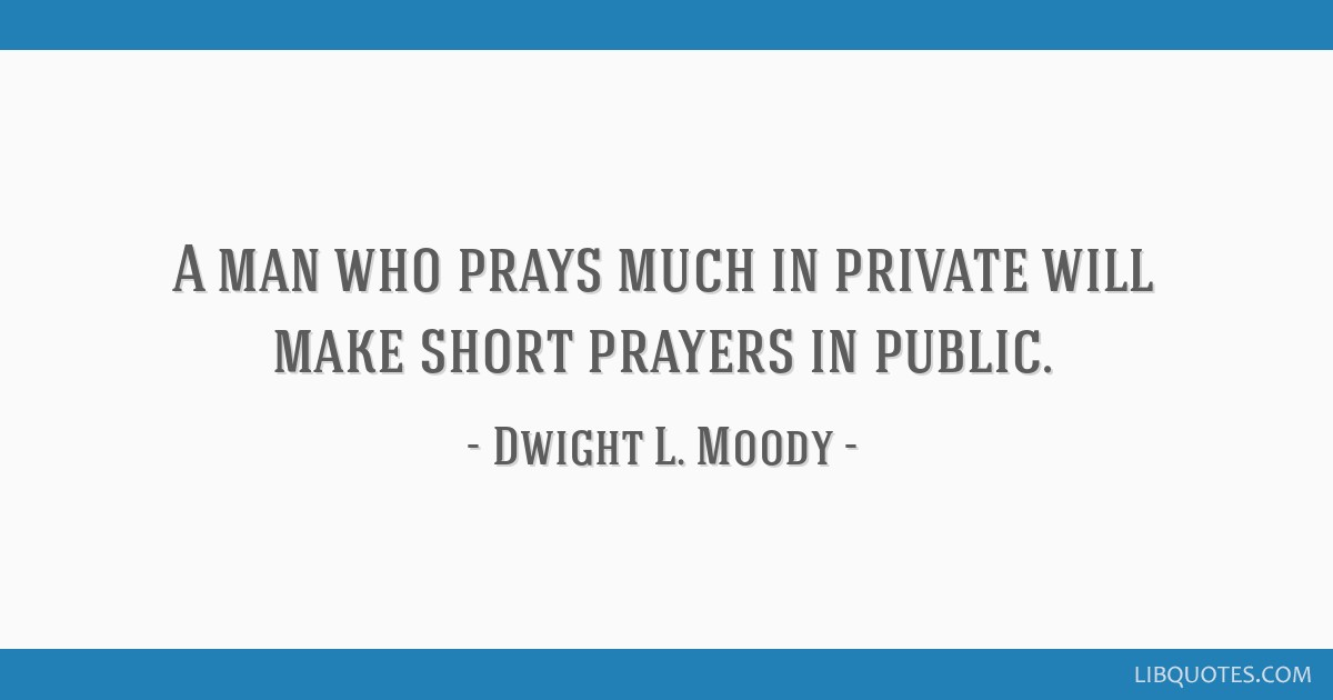 A man who prays much in private will make short prayers in