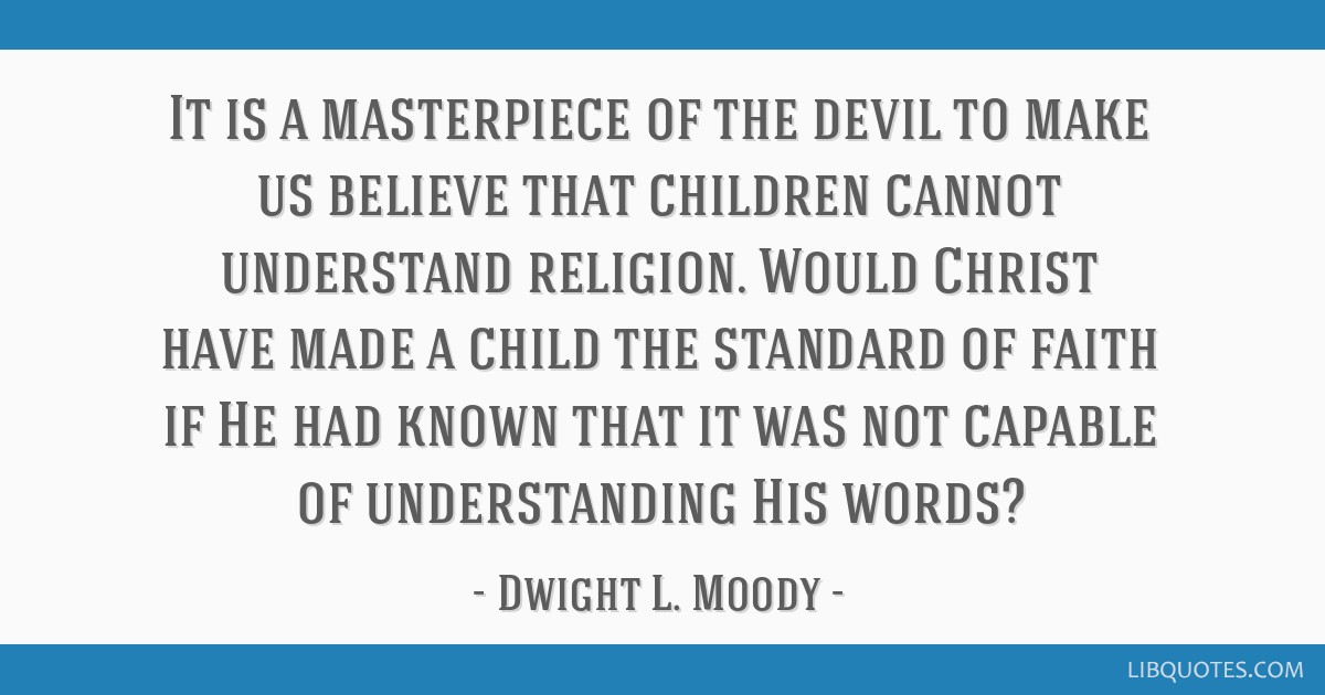 It is a masterpiece of the devil to make us believe that children cannot understand religion. Would Christ have made a child the standard of faith if ...