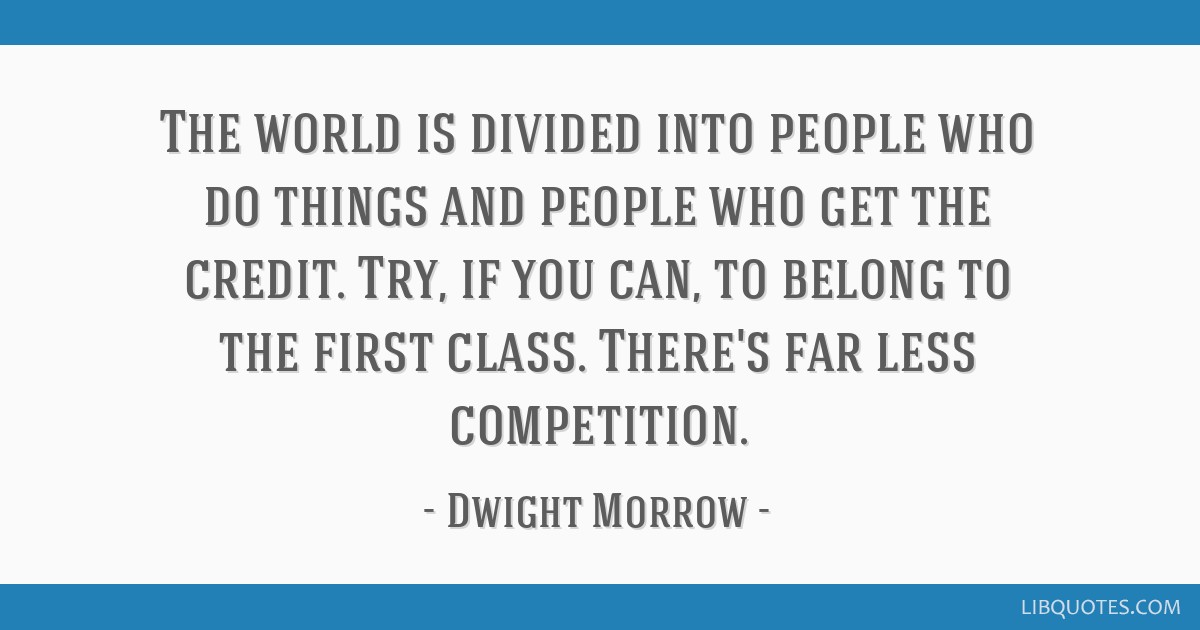 The world is divided into people who do things and people who get the credit. Try, if you can, to belong to the first class. There's far less...