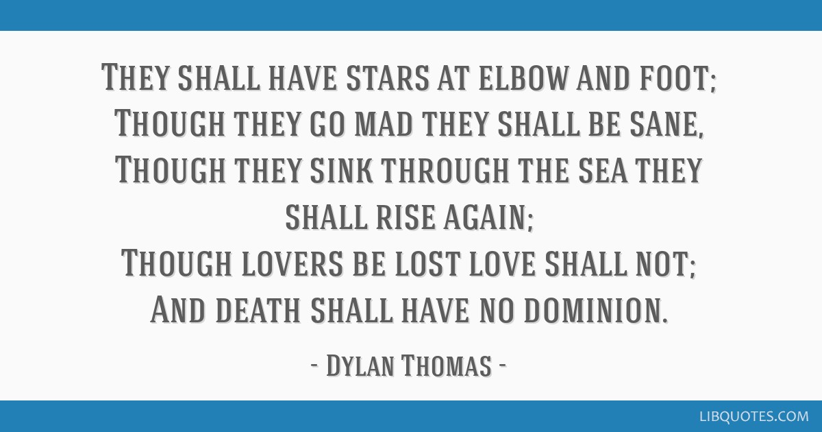 They shall have stars at elbow and foot; Though they go mad they shall be sane, Though they sink through the sea they shall rise again; Though lovers ...