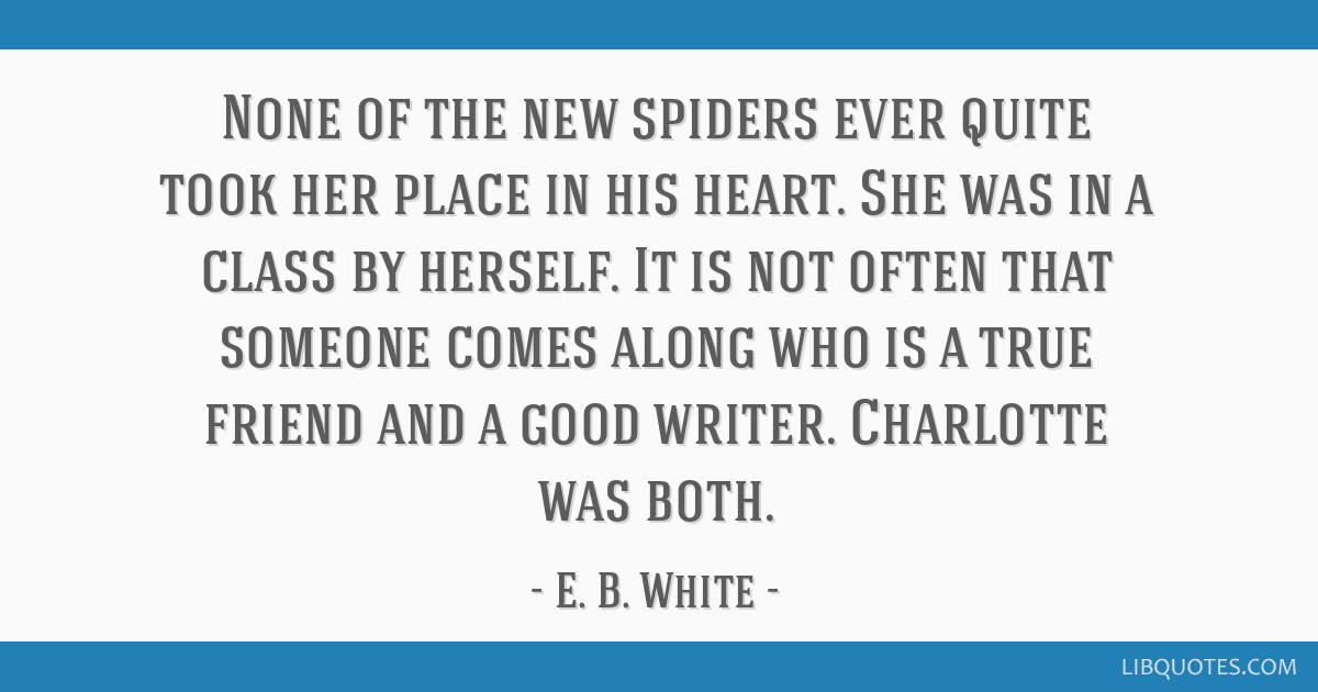 None of the new spiders ever quite took her place in his heart. She was in a class by herself. It is not often that someone comes along who is a true ...