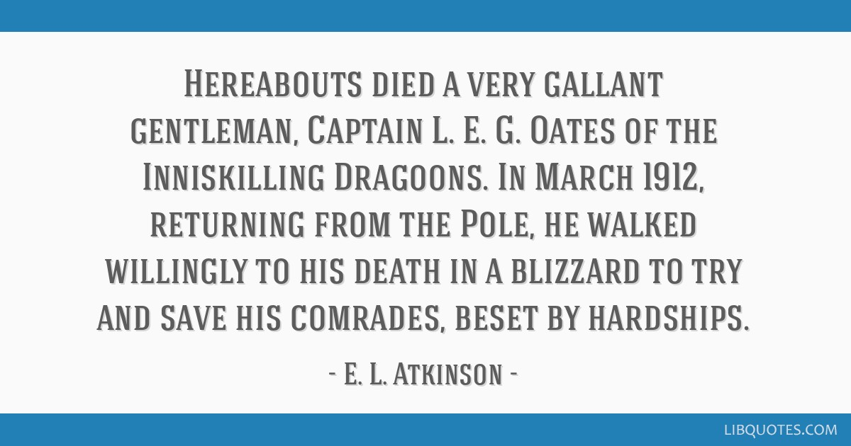 Hereabouts died a very gallant gentleman, Captain L. E. G. Oates of the Inniskilling Dragoons. In March 1912, returning from the Pole, he walked...