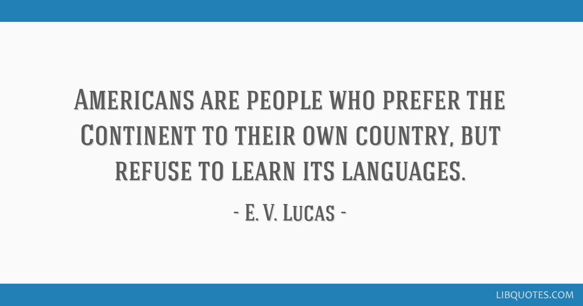 Americans are people who prefer the Continent to their own country, but refuse to learn its languages.