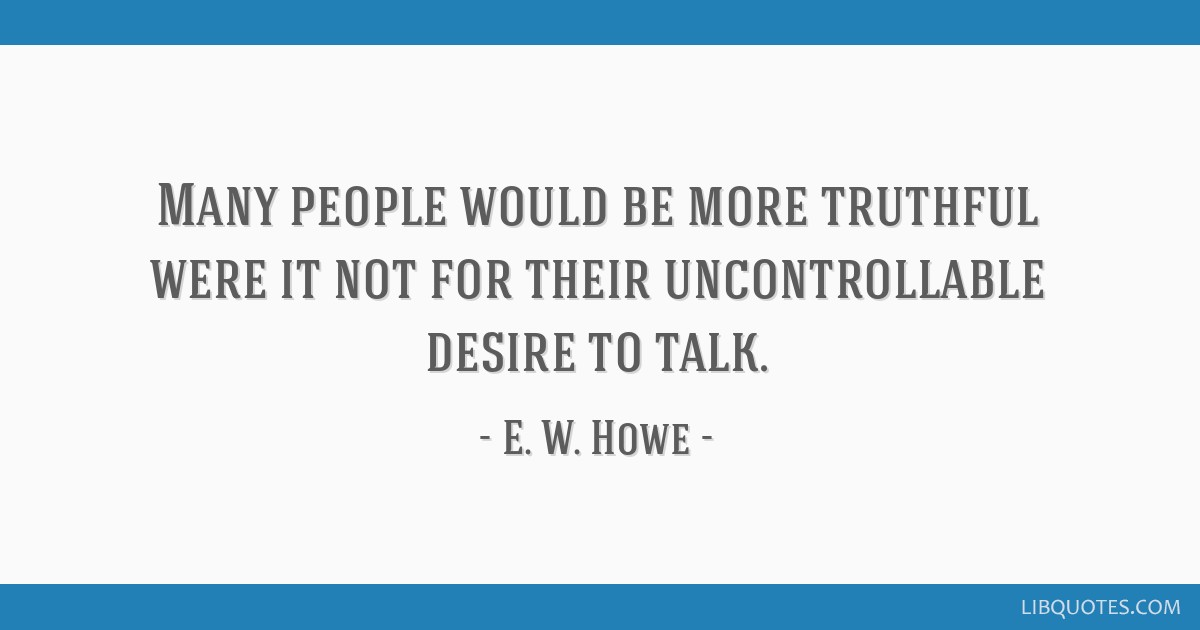 Many people would be more truthful were it not for their uncontrollable desire to talk.