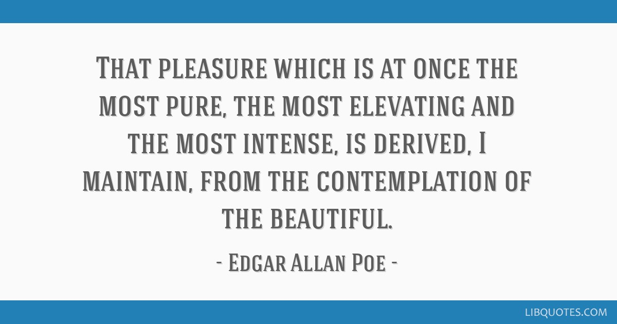 That pleasure which is at once the most pure, the most elevating and the most intense, is derived, I maintain, from the contemplation of the...