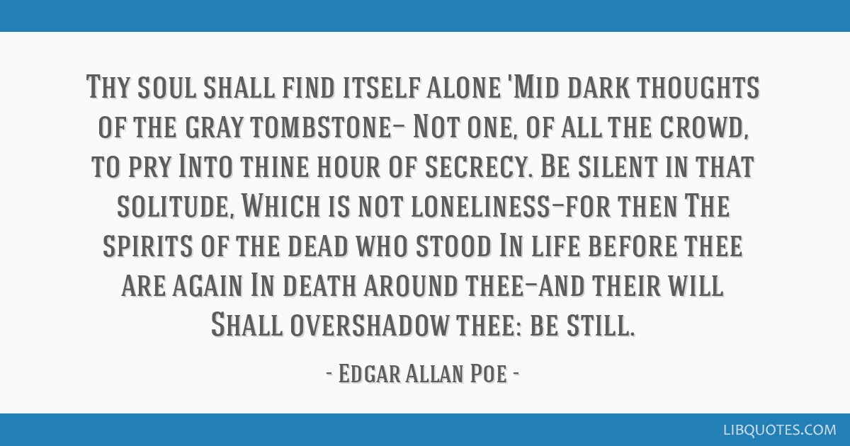 Thy soul shall find itself alone 'Mid dark thoughts of the gray tombstone— Not one, of all the crowd, to pry Into thine hour of secrecy. Be silent...