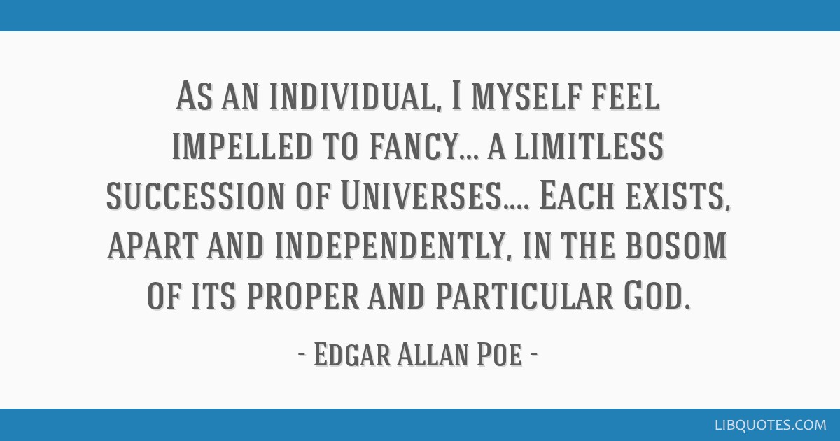 As an individual, I myself feel impelled to fancy... a limitless succession of Universes.... Each exists, apart and independently, in the bosom of...
