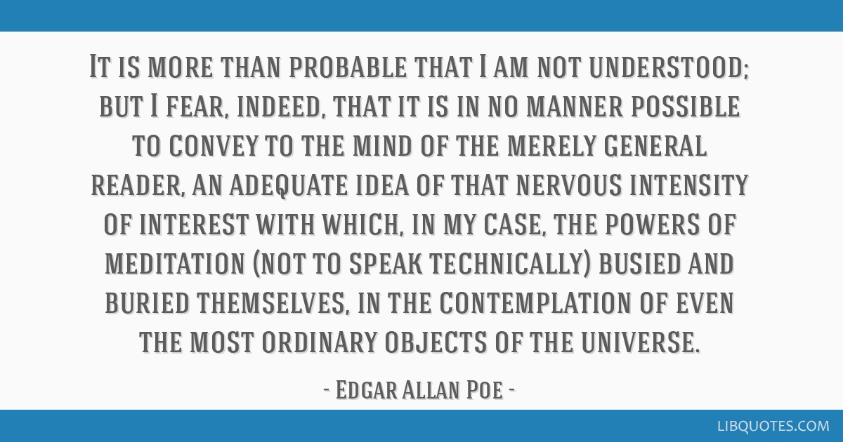 It is more than probable that I am not understood; but I fear, indeed, that it is in no manner possible to convey to the mind of the merely general...