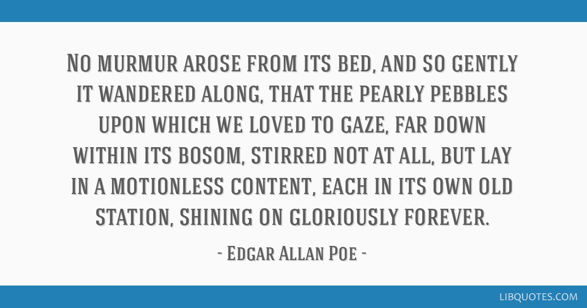 No murmur arose from its bed, and so gently it wandered along, that the pearly pebbles upon which we loved to gaze, far down within its bosom,...