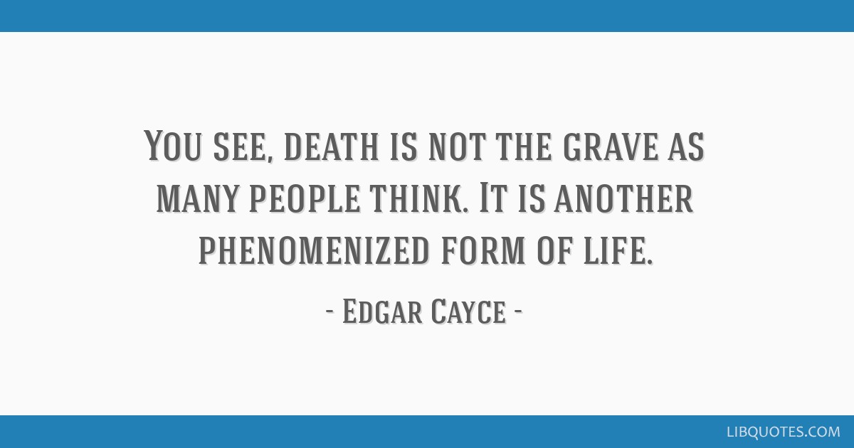You see, death is not the grave as many people think  It is