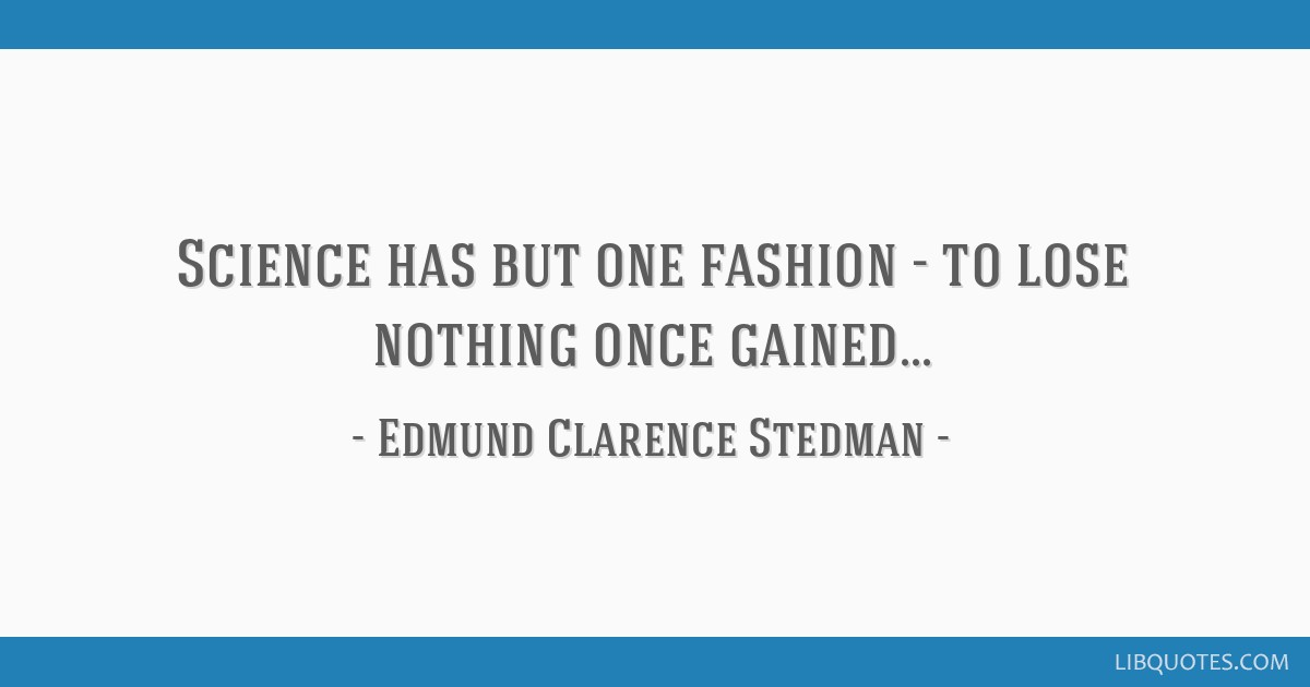 Science has but one fashion - to lose nothing once gained...