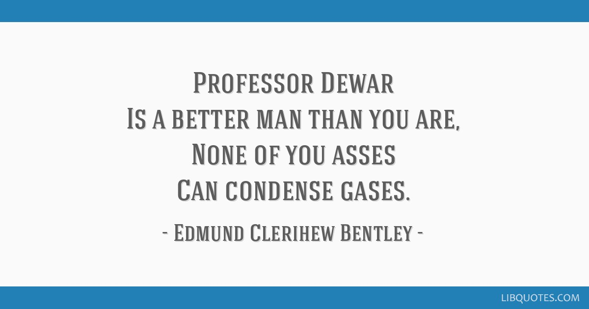 Professor Dewar Is a better man than you are, None of you asses Can condense gases.