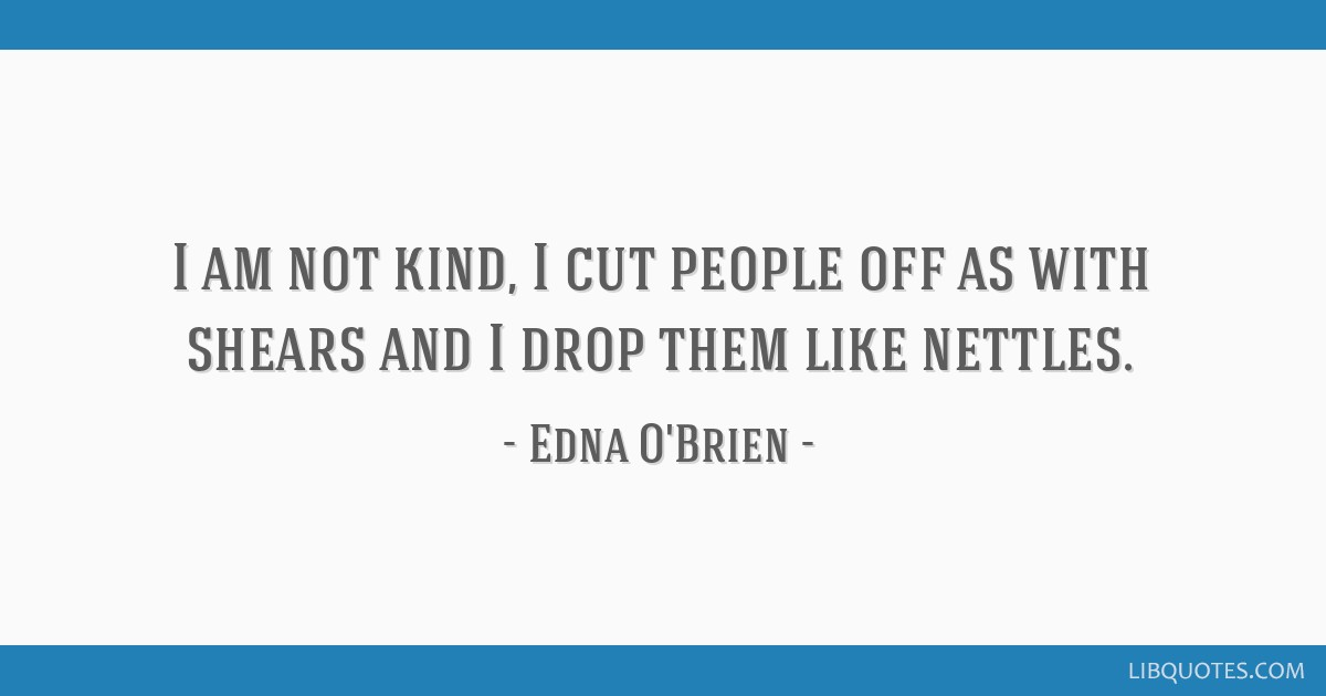 I am not kind, I cut people off as with shears and I drop ...
