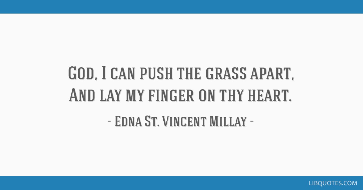 God, I can push the grass apart, And lay my finger on thy heart.