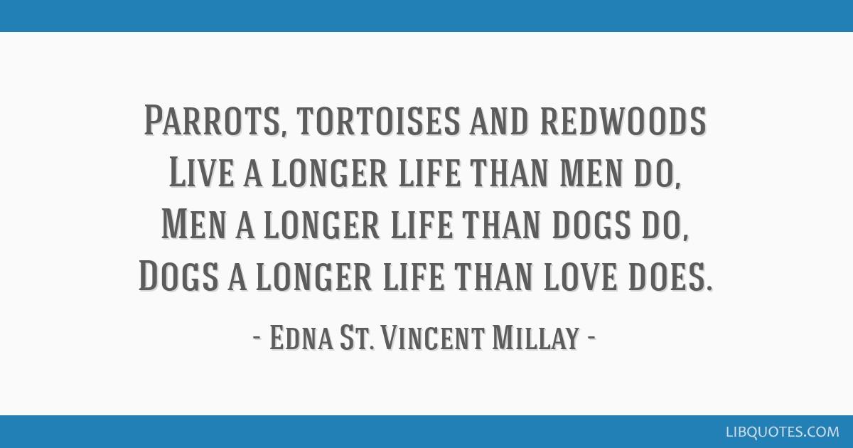 Parrots, tortoises and redwoods Live a longer life than men do, Men a longer life than dogs do, Dogs a longer life than love does.