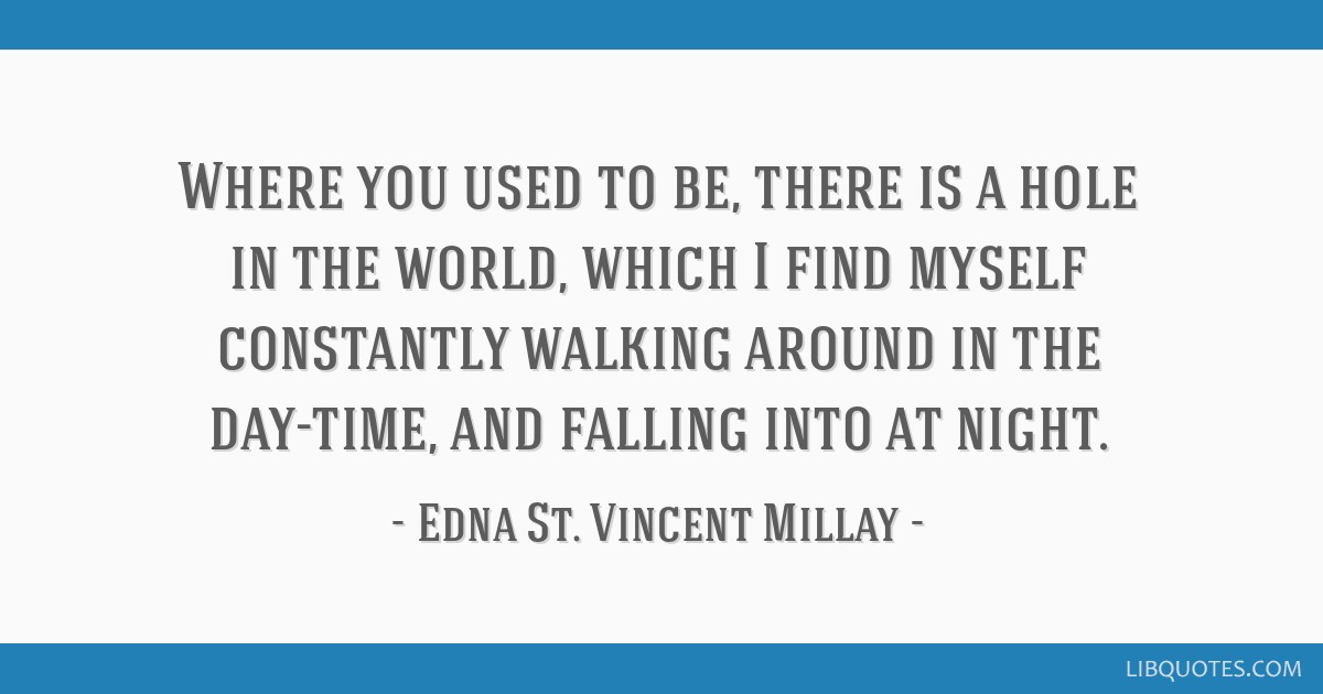Where you used to be, there is a hole in the world, which I find myself constantly walking around in the day-time, and falling into at night.