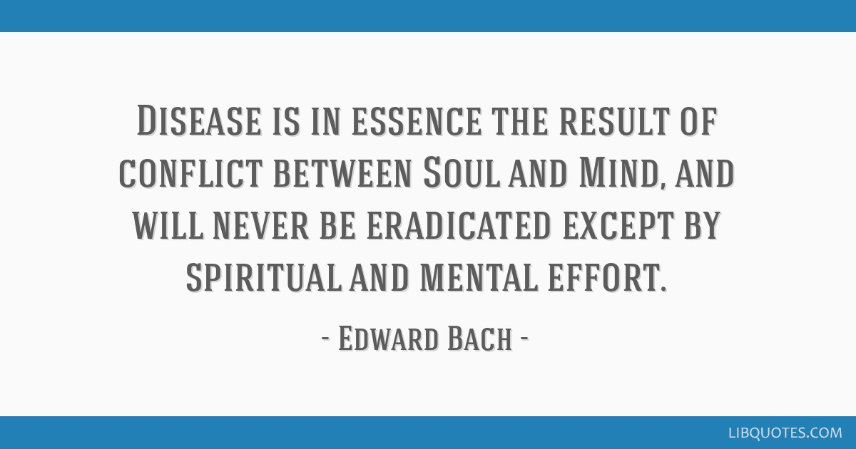 Disease is in essence the result of conflict between Soul and Mind, and will never be eradicated except by spiritual and mental effort.