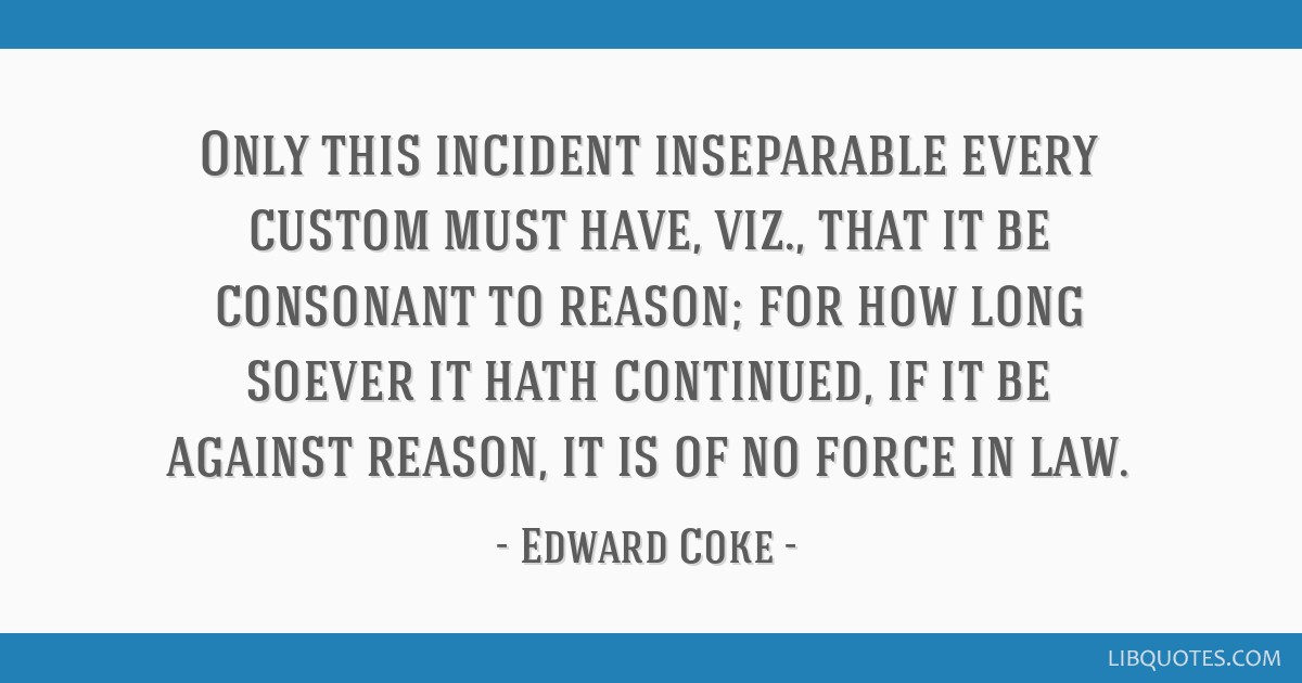 Only this incident inseparable every custom must have, viz., that it be consonant to reason; for how long soever it hath continued, if it be against...