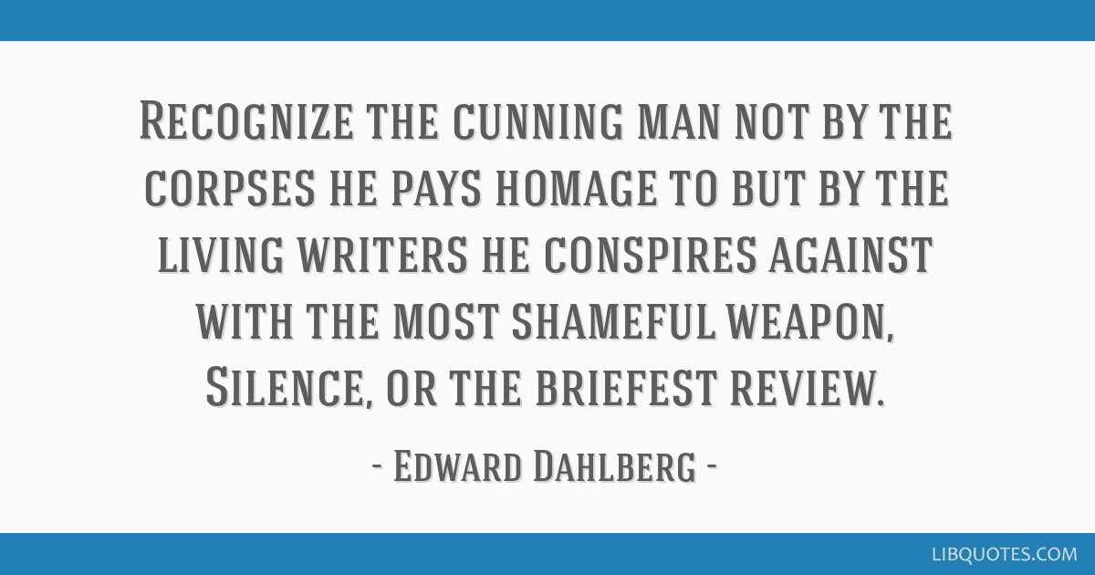 Recognize the cunning man not by the corpses he pays homage to but by the living writers he conspires against with the most shameful weapon, Silence, ...