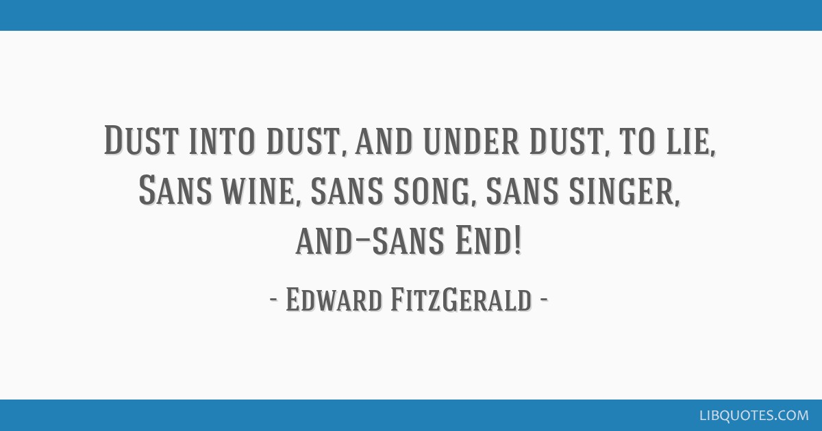 Dust into dust, and under dust, to lie, Sans wine, sans song, sans singer, and—sans End!