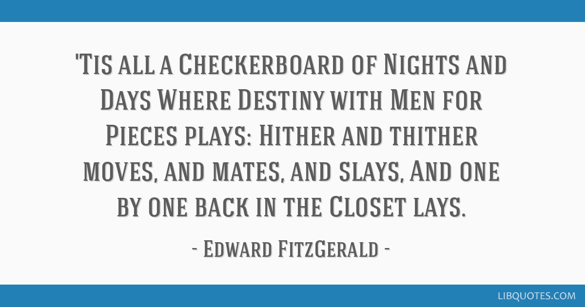 'Tis all a Checkerboard of Nights and Days Where Destiny with Men for Pieces plays: Hither and thither moves, and mates, and slays, And one by one...