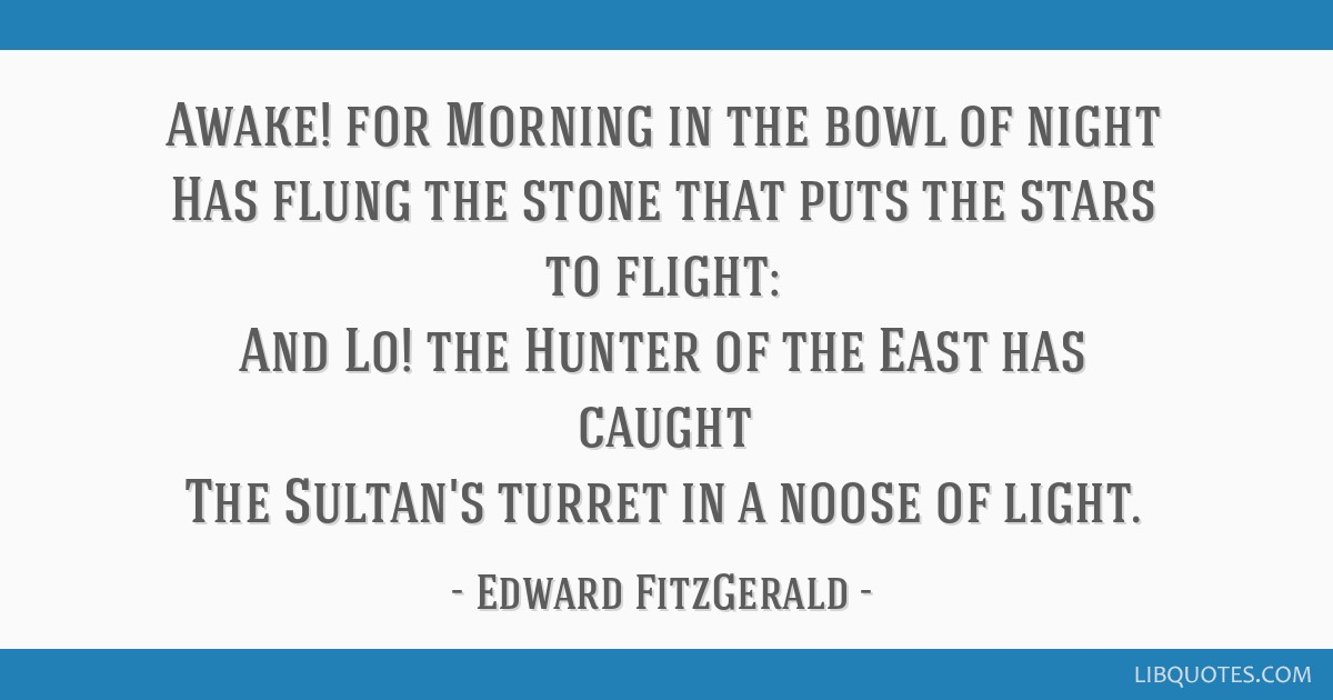 Awake! for Morning in the bowl of night Has flung the stone that puts the stars to flight: And Lo! the Hunter of the East has caught The Sultan's...