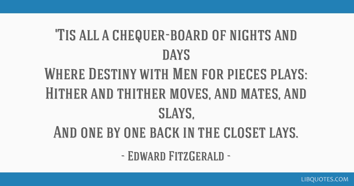 'Tis all a chequer-board of nights and days Where Destiny with Men for pieces plays: Hither and thither moves, and mates, and slays, And one by one...