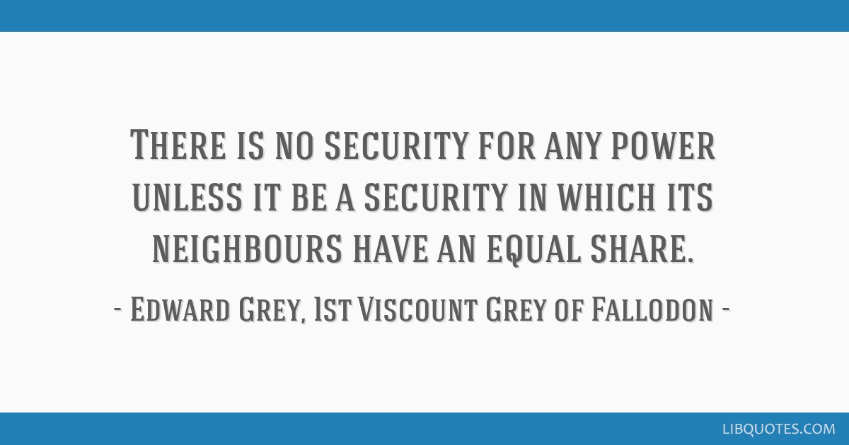 There is no security for any power unless it be a security in which its neighbours have an equal share.