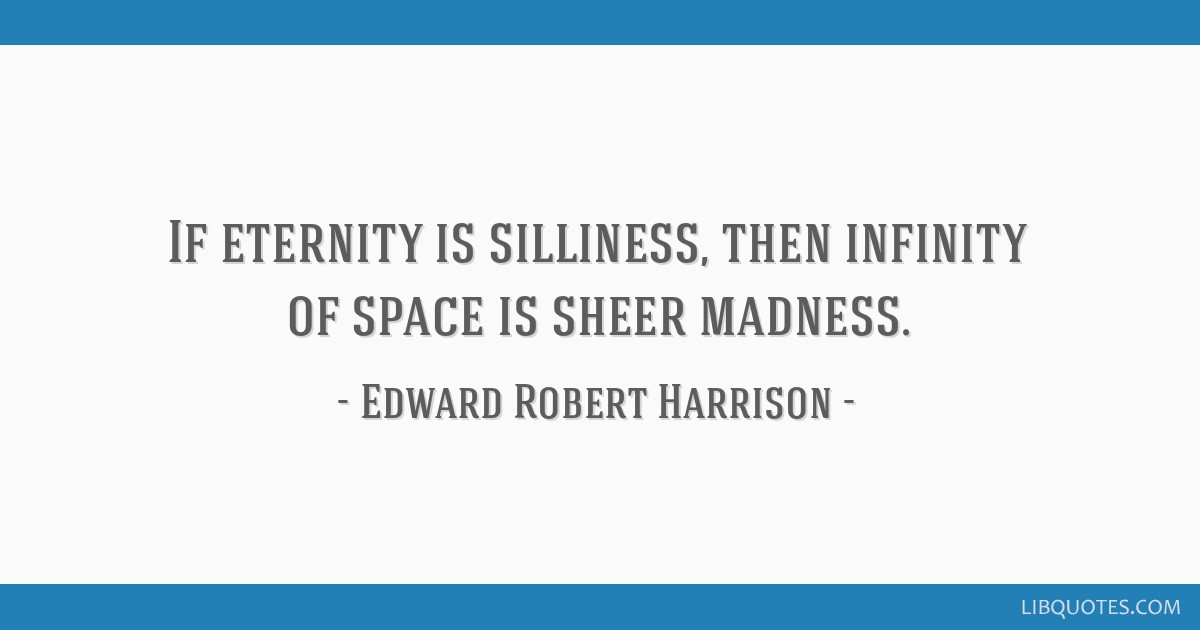 If eternity is silliness, then infinity of space is sheer madness.
